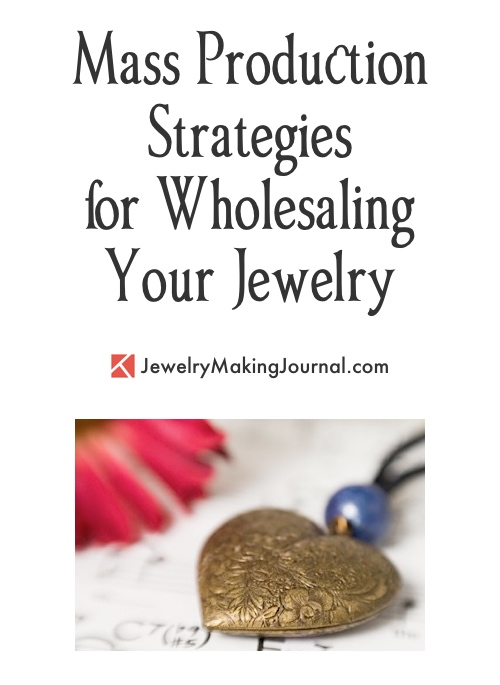 Mass Production Strategies for Wholesaling Your Jewelry, by Rena Klingenberg - Jewelry Making Journal