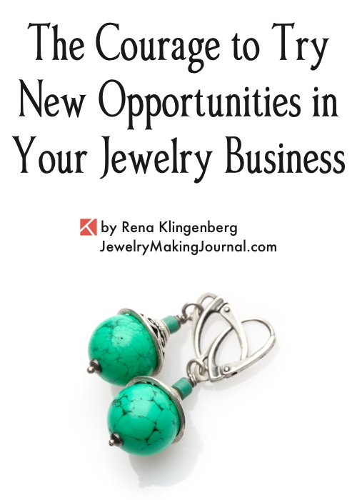 How to Have the Courage to Try New Opportunities in Your Jewelry Business, by Rena Klingenberg, Jewelry Making Journal