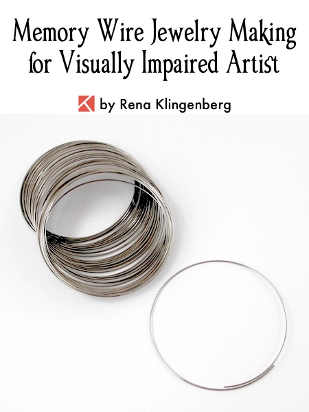 Memory Wire Jewelry Making for Visually Impaired Artist, by Rena Klingenberg, Jewelry Making Journal