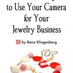 8 Clever Ways to Use Your Camera for Your Jewelry Business