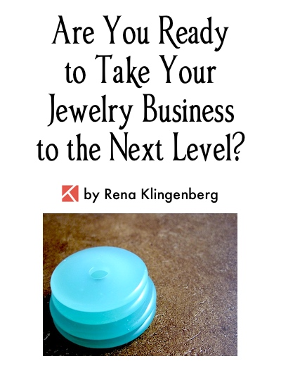 Are You Ready to Take Your Jewelry Business to the Next Level? by Rena Klingenberg, Jewelry Making Journal
