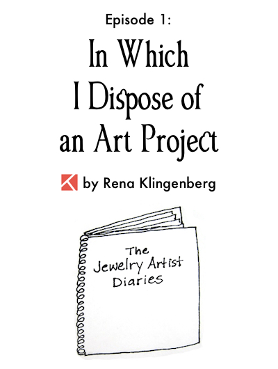 The Jewelry Artist Diaries 1, by Rena Klingenberg - In Which I Dispose of an Art Project, Jewelry Making Journal