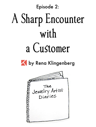 The Jewelry Artist Diaries 2, by Rena Klingenberg - A Sharp Encounter with a Customer, Jewelry Making Journal