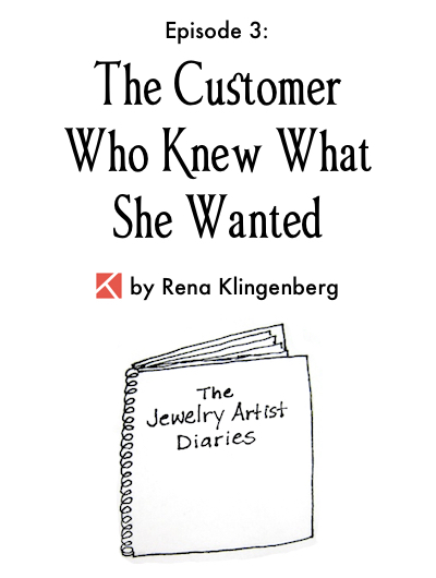 The Jewelry Artist Diaries 3, by Rena Klingenberg - The Customer Who Knew What She Wanted, Jewelry Making Journal