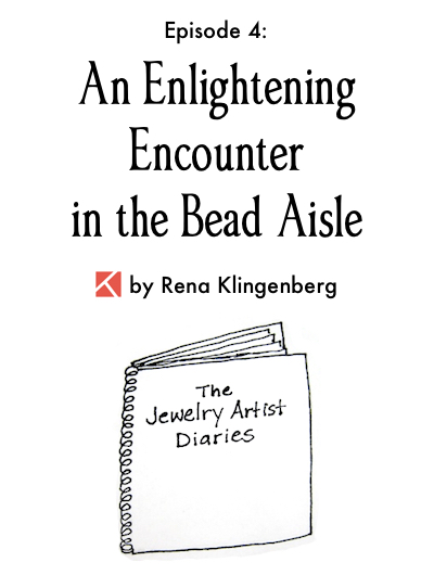 The Jewelry Artist Diaries 4, by Rena Klingenberg - An Enlightening Encounter in the Bead Aisle, Jewelry Making Journal
